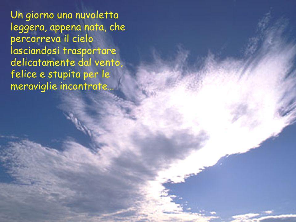 Un giorno una nuvoletta leggera, appena nata, che percorreva il cielo lasciandosi trasportare delicatamente dal vento, felice e stupita per le meravig