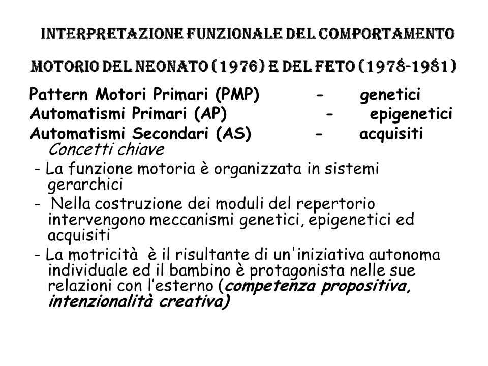 Interpretazione funzionale del comportamento motorio del neonato (1976) e del feto (1978-1981) Pattern Motori Primari (PMP) - genetici Automatismi Pri