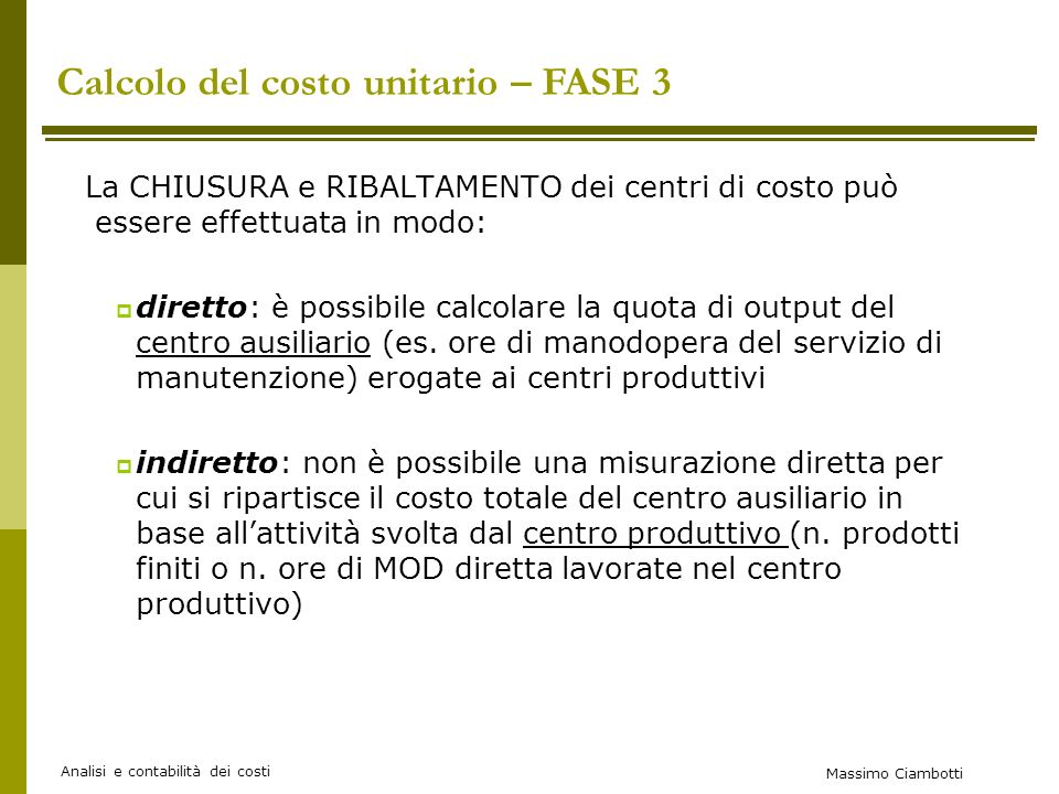 Massimo Ciambotti Analisi e contabilità dei costi La CHIUSURA e RIBALTAMENTO dei centri di costo può essere effettuata in modo: diretto: è possibile calcolare la quota di output del centro ausiliario (es.