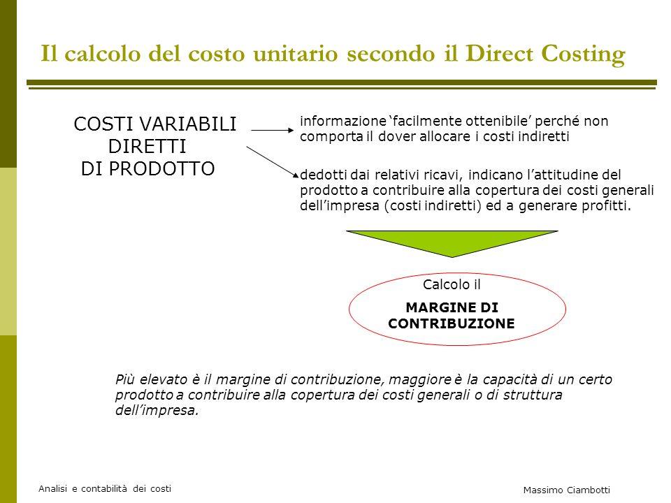 Massimo Ciambotti Analisi e contabilità dei costi Esempio: Il costo complessivo del centro produttivo Lavorazione 1 è di 140.000 euro Il prodotto A richiede 10 h/uomo; unità prodotte: 100 Il prodotto B richiede 2 h/uomo; unità prodotte: 200 Il costo unitario (del centro) in termini di h/uomo è pari a: 140.000/(10x100+2x200)=100euro/h Costo da attribuire al prodotto A: 100x1000h=100.000euro Costo da attribuire al prodotto B: 100x400h=40.000euro Esempio di attribuzione dei costi dei centri produttivi Esempio di produzione a flusso continuo (PRODOTTI IDENTICI) Esempio di produzione a sistema misto (PRODOTTO DIVERSI)