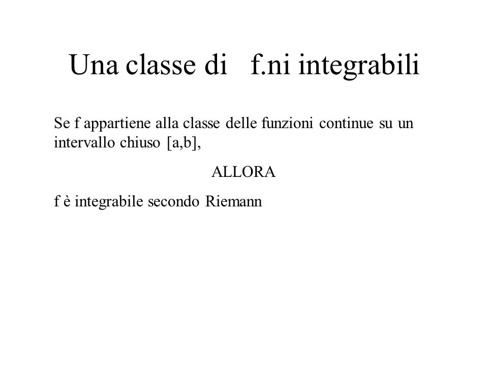 Una classe di f.ni integrabili Se f appartiene alla classe delle funzioni continue su un intervallo chiuso [a,b], ALLORA f è integrabile secondo Riema