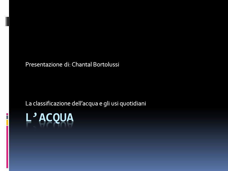 La classificazione dellacqua e gli usi quotidiani Presentazione di: Chantal Bortolussi