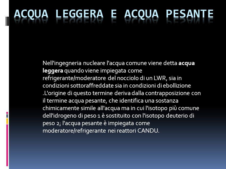Nell'ingegneria nucleare l'acqua comune viene detta acqua leggera quando viene impiegata come refrigerante/moderatore del nocciolo di un LWR, sia in c