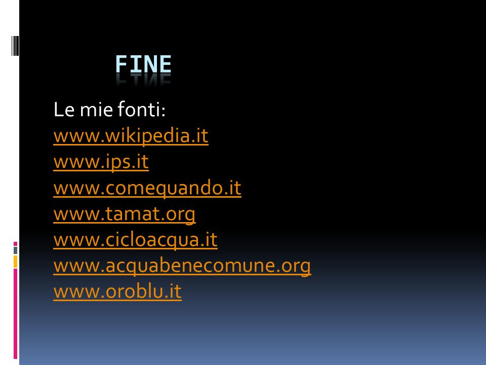Le mie fonti: www.wikipedia.it www.ips.it www.comequando.it www.tamat.org www.cicloacqua.it www.acquabenecomune.org www.oroblu.it