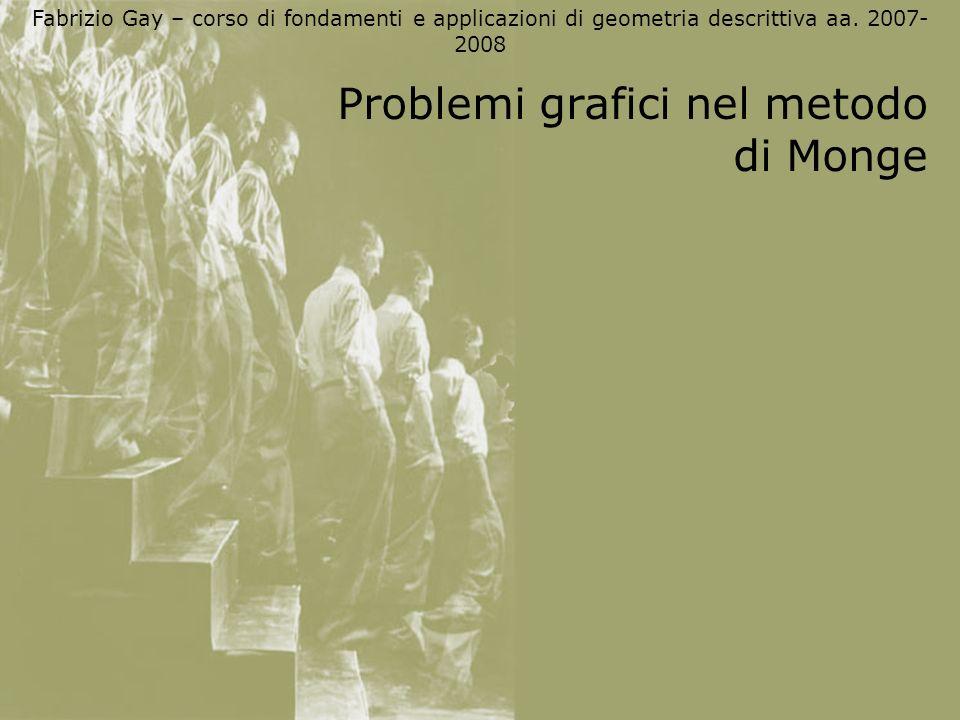 Fabrizio Gay – corso di fondamenti e applicazioni di geometria descrittiva aa. 2007- 2008 Problemi grafici nel metodo di Monge