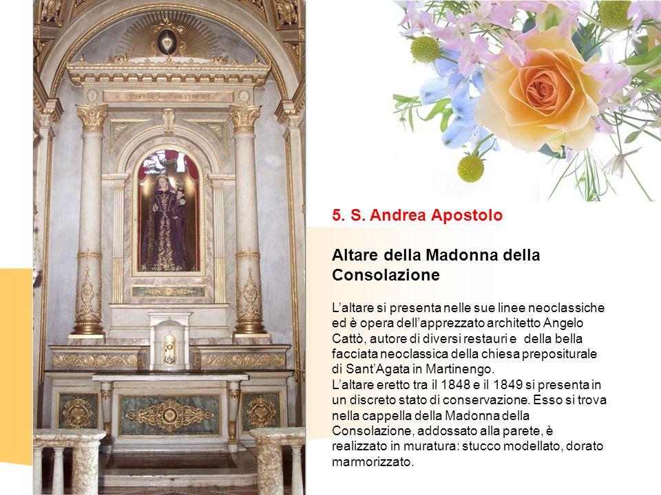 5. S. Andrea Apostolo Altare della Madonna della Consolazione Laltare si presenta nelle sue linee neoclassiche ed è opera dellapprezzato architetto An