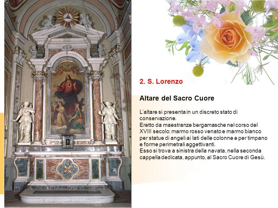 2. S. Lorenzo Altare del Sacro Cuore Laltare si presenta in un discreto stato di conservazione. Eretto da maestranze bergamasche nel corso del XVIII s
