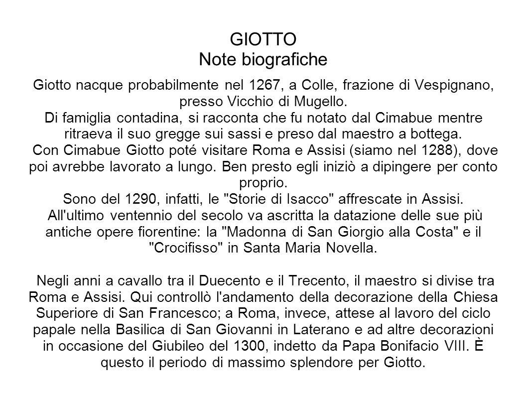 GIOTTO Note biografiche Giotto nacque probabilmente nel 1267, a Colle, frazione di Vespignano, presso Vicchio di Mugello. Di famiglia contadina, si ra
