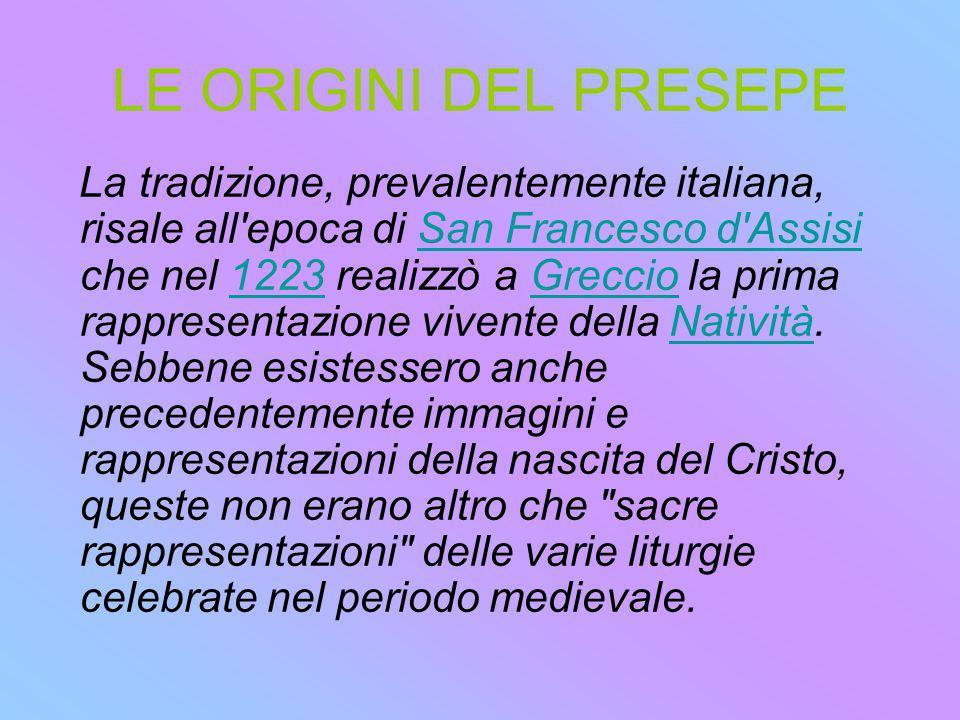 LE ORIGINI DEL PRESEPE La tradizione, prevalentemente italiana, risale all'epoca di San Francesco d'Assisi che nel 1223 realizzò a Greccio la prima ra