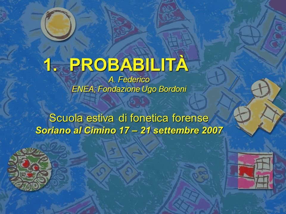 1.PROBABILITÀ A. Federico ENEA; Fondazione Ugo Bordoni Scuola estiva di fonetica forense Soriano al Cimino 17 – 21 settembre 2007
