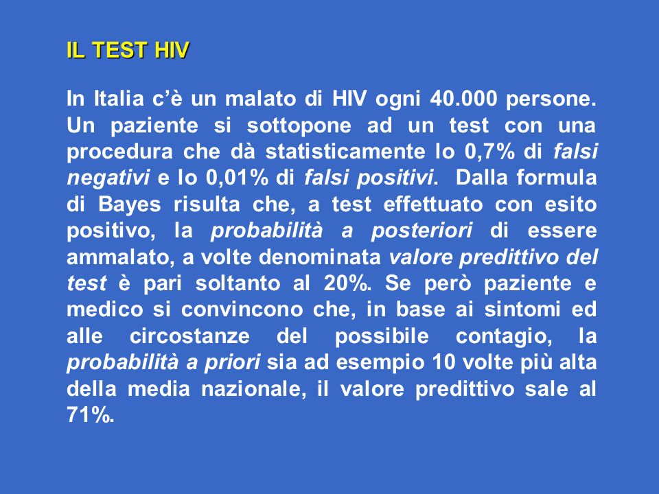 IL TEST HIV In Italia cè un malato di HIV ogni 40.000 persone. Un paziente si sottopone ad un test con una procedura che dà statisticamente lo 0,7% di