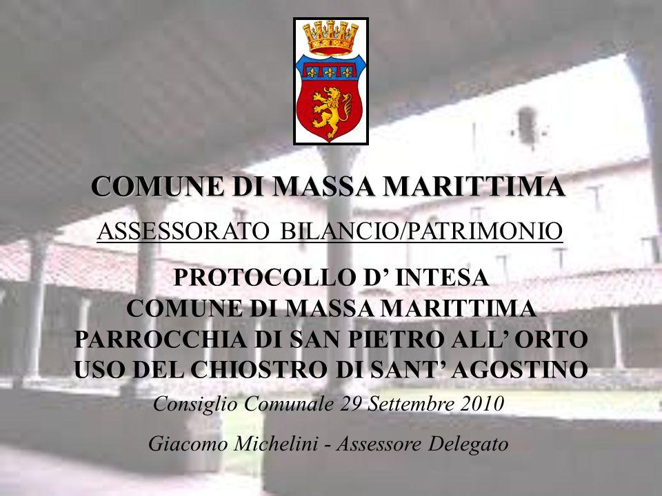 COMUNE DI MASSA MARITTIMA ASSESSORATO BILANCIO/PATRIMONIO Consiglio Comunale 29 Settembre 2010 Giacomo Michelini - Assessore Delegato PROTOCOLLO D INTESA COMUNE DI MASSA MARITTIMA PARROCCHIA DI SAN PIETRO ALL ORTO USO DEL CHIOSTRO DI SANT AGOSTINO