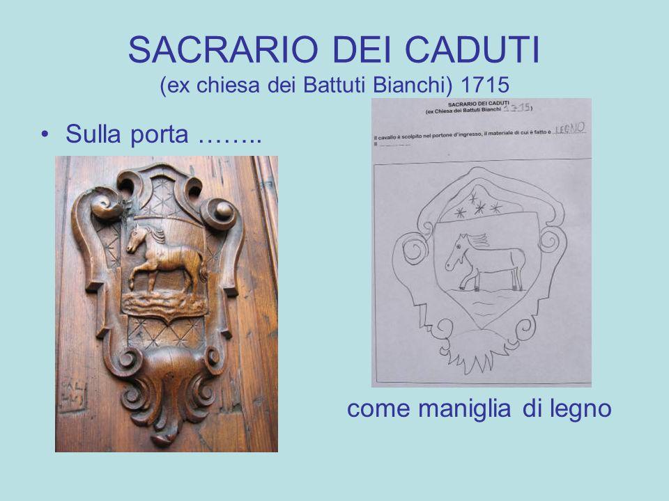SACRARIO DEI CADUTI (ex chiesa dei Battuti Bianchi) 1715 Sulla porta …….. come maniglia di legno