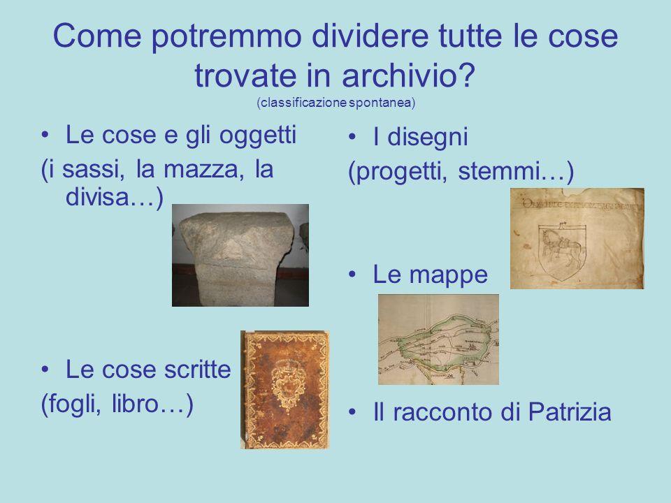 Come potremmo dividere tutte le cose trovate in archivio? (classificazione spontanea) Le cose e gli oggetti (i sassi, la mazza, la divisa…) Le cose sc