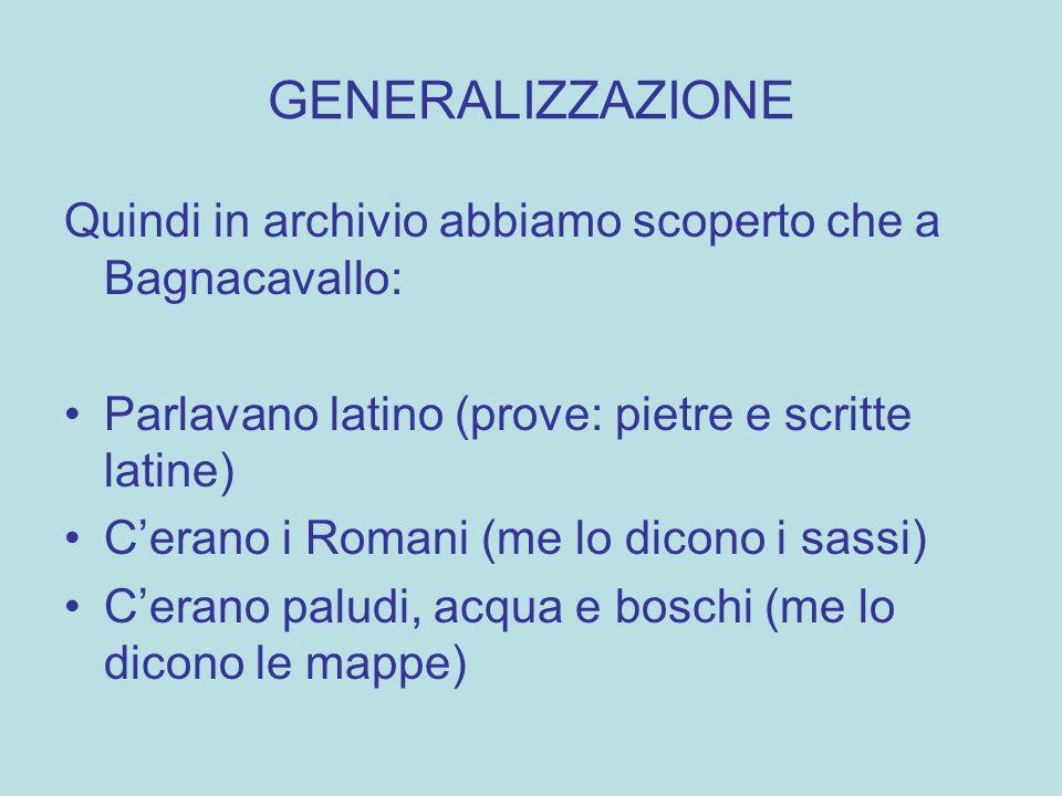 GENERALIZZAZIONE Quindi in archivio abbiamo scoperto che a Bagnacavallo: Parlavano latino (prove: pietre e scritte latine) Cerano i Romani (me lo dico