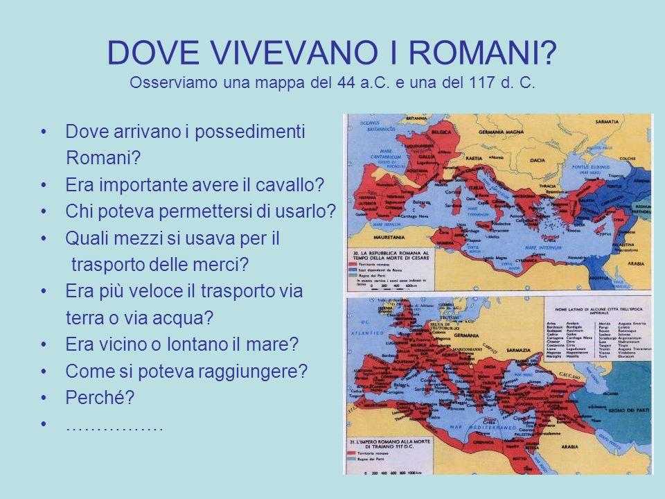 DOVE VIVEVANO I ROMANI? Osserviamo una mappa del 44 a.C. e una del 117 d. C. Dove arrivano i possedimenti Romani? Era importante avere il cavallo? Chi