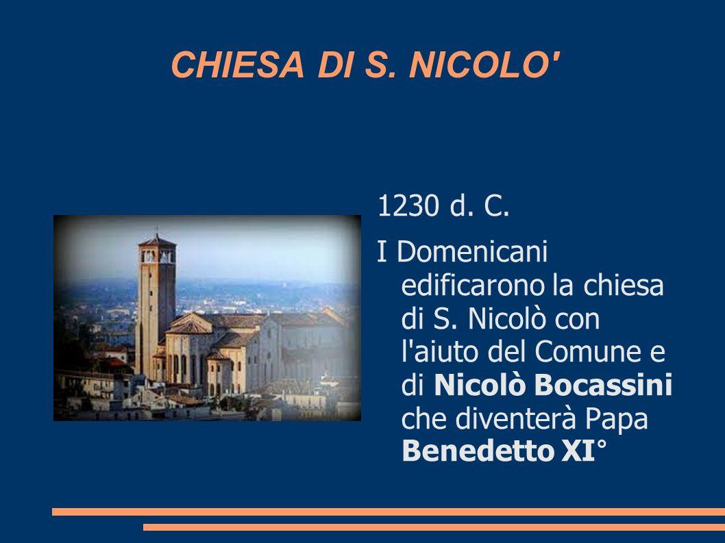 CHIESA DI S. NICOLO' 1230 d. C. I Domenicani edificarono la chiesa di S. Nicolò con l'aiuto del Comune e di Nicolò Bocassini che diventerà Papa Benede