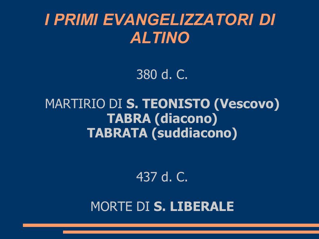 380 d. C. MARTIRIO DI S. TEONISTO (Vescovo) TABRA (diacono) TABRATA (suddiacono) 437 d. C. MORTE DI S. LIBERALE I PRIMI EVANGELIZZATORI DI ALTINO