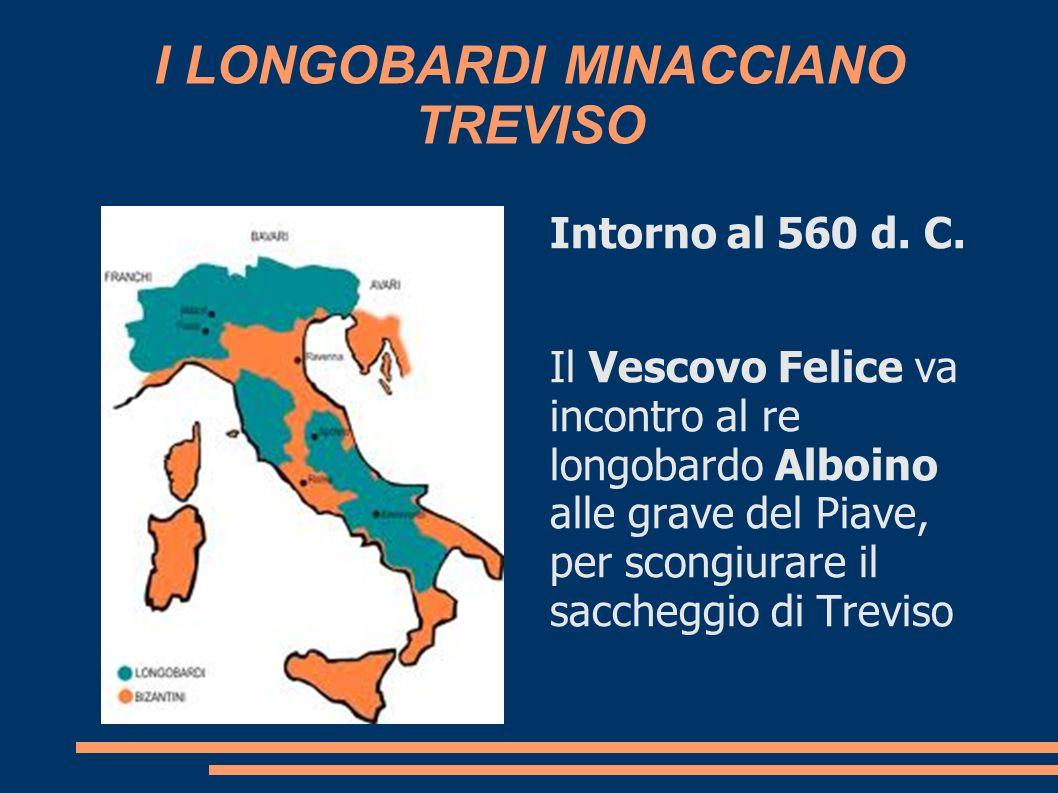 I LONGOBARDI MINACCIANO TREVISO Intorno al 560 d. C. Il Vescovo Felice va incontro al re longobardo Alboino alle grave del Piave, per scongiurare il s
