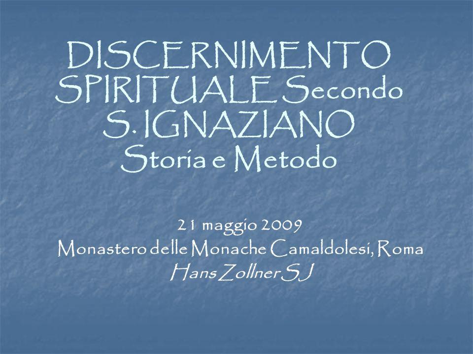 DISCERNIMENTO SPIRITUALE Secondo S. IGNAZIANO Storia e Metodo 21 maggio 2009 Monastero delle Monache Camaldolesi, Roma Hans Zollner SJ