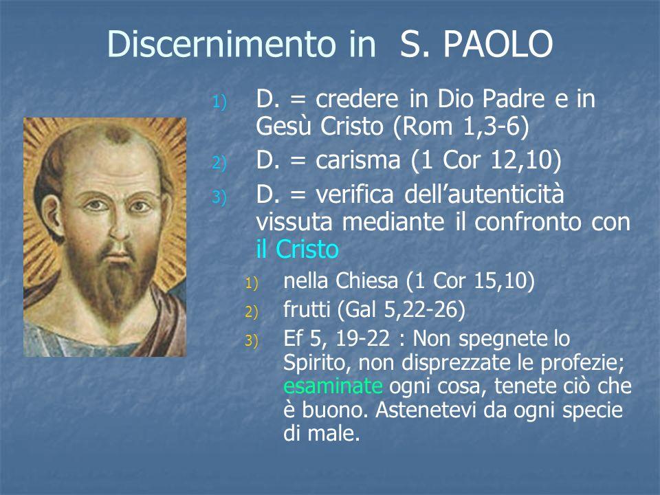 Discernimento in S. PAOLO 1) 1) D. = credere in Dio Padre e in Gesù Cristo (Rom 1,3-6) 2) 2) D. = carisma (1 Cor 12,10) 3) 3) D. = verifica dellautent