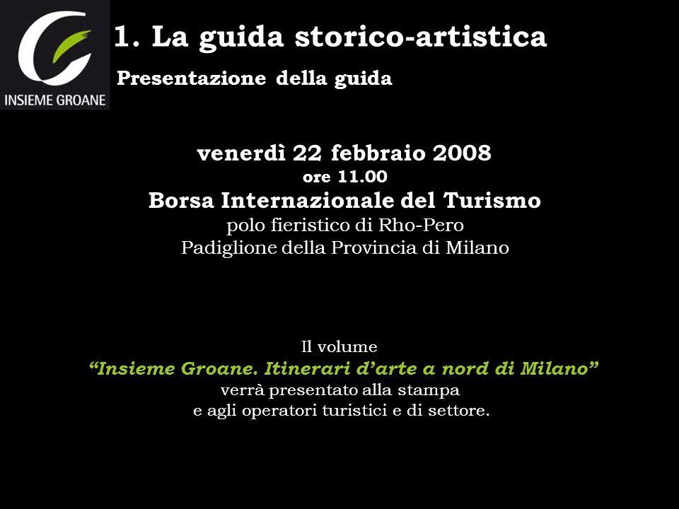 Presentazione della guida 1. La guida storico-artistica venerdì 22 febbraio 2008 ore 11.00 Borsa Internazionale del Turismo polo fieristico di Rho-Per