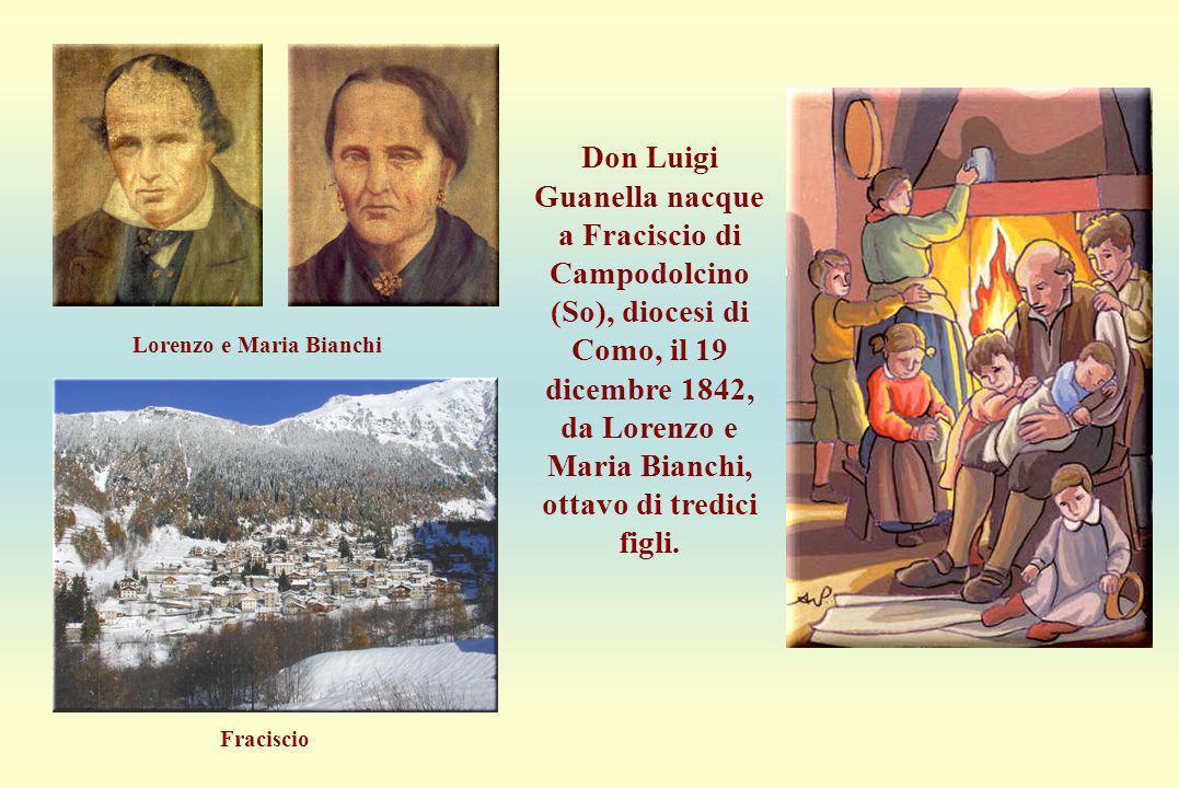 Nascita Don Luigi Guanella nacque a Fraciscio di Campodolcino (So), diocesi di Como, il 19 dicembre 1842, da Lorenzo e Maria Bianchi, ottavo di tredic