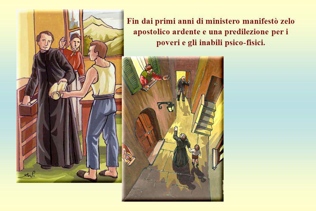 Predilezione per i poveri Fin dai primi anni di ministero manifestò zelo apostolico ardente e una predilezione per i poveri e gli inabili psico-fisici