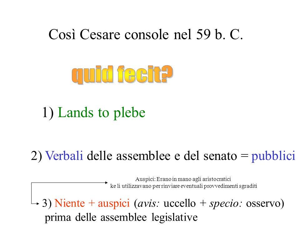 Così Cesare console nel 59 b. C. 1) Lands to plebe 2) Verbali delle assemblee e del senato = pubblici 3) Niente + auspici (avis: uccello + specio: oss