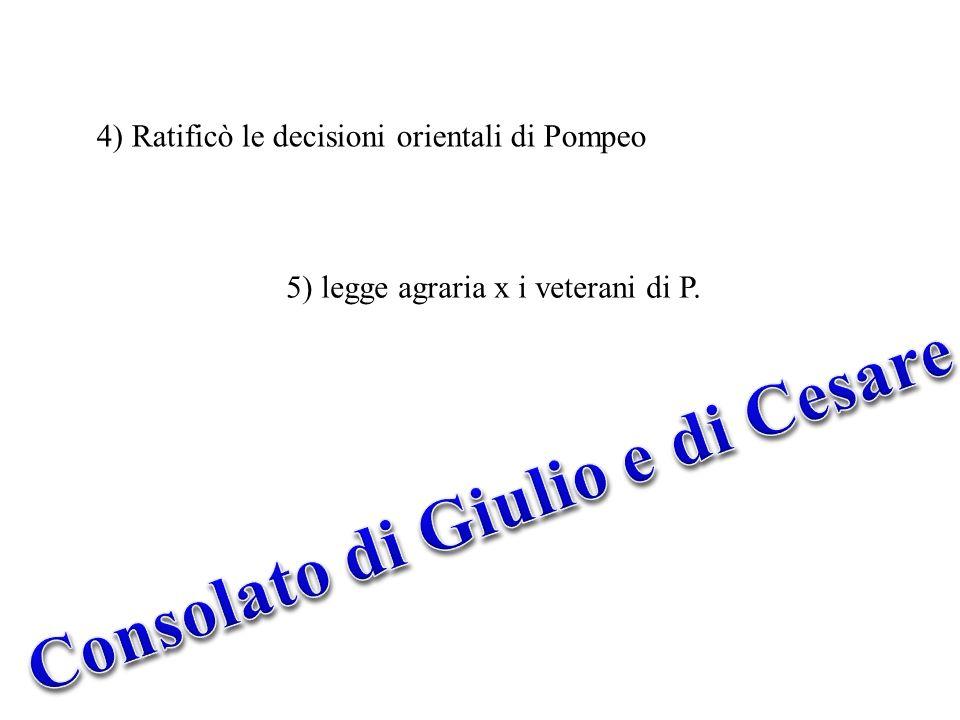 4) Ratificò le decisioni orientali di Pompeo 5) legge agraria x i veterani di P.