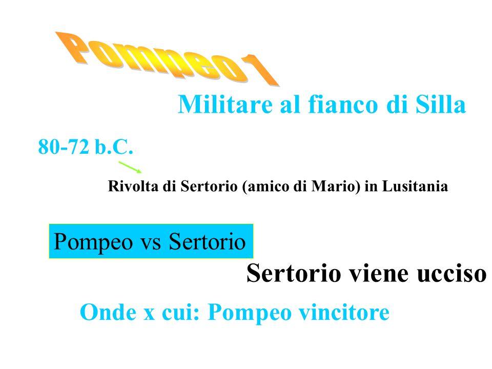 Militare al fianco di Silla 80-72 b.C. Rivolta di Sertorio (amico di Mario) in Lusitania Pompeo vs Sertorio Sertorio viene ucciso Onde x cui: Pompeo v