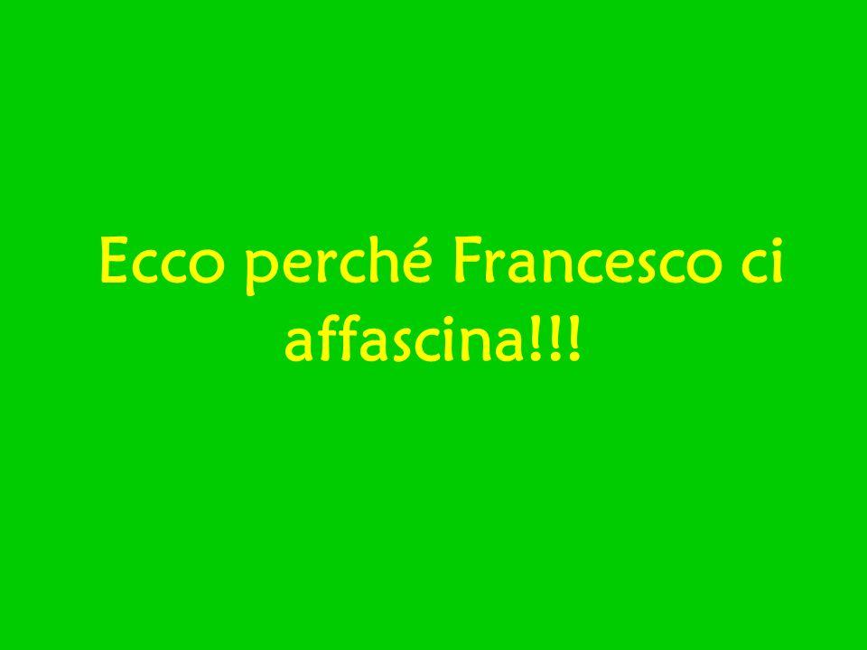 Ecco perché Francesco ci affascina!!!