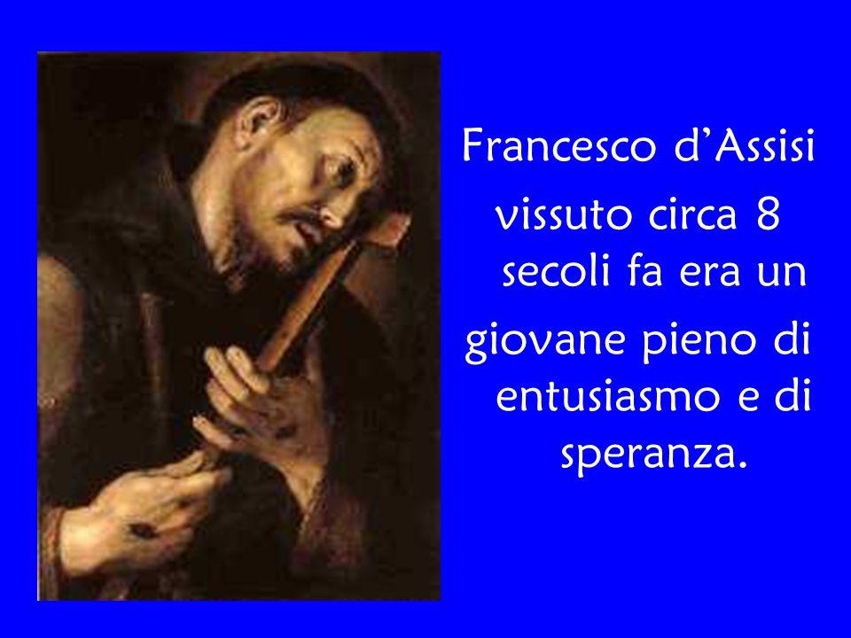 Francesco dAssisi vissuto circa 8 secoli fa era un giovane pieno di entusiasmo e di speranza.