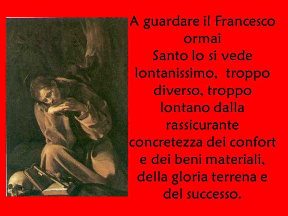A guardare il Francesco ormai Santo lo si vede lontanissimo, troppo diverso, troppo lontano dalla rassicurante concretezza dei confort e dei beni mate