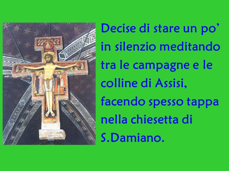 Decise di stare un po in silenzio meditando tra le campagne e le colline di Assisi, facendo spesso tappa nella chiesetta di S.Damiano.
