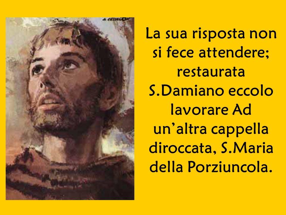 La sua risposta non si fece attendere; restaurata S.Damiano eccolo lavorare Ad unaltra cappella diroccata, S.Maria della Porziuncola.