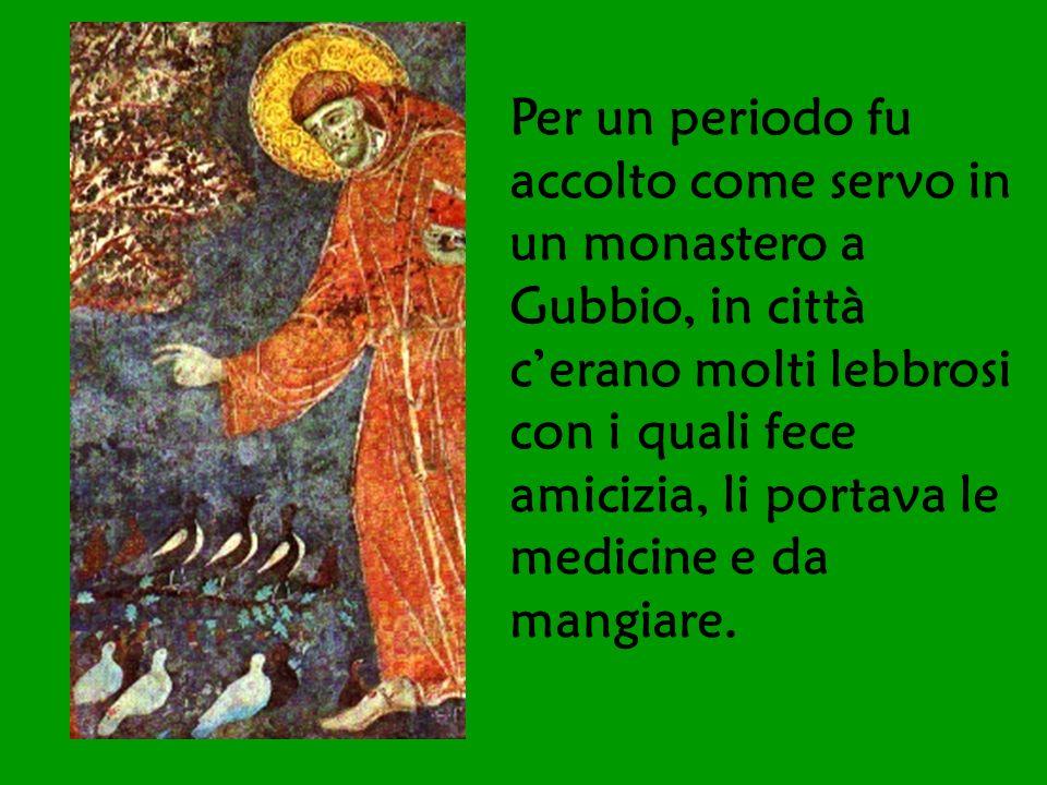 Per un periodo fu accolto come servo in un monastero a Gubbio, in città cerano molti lebbrosi con i quali fece amicizia, li portava le medicine e da m