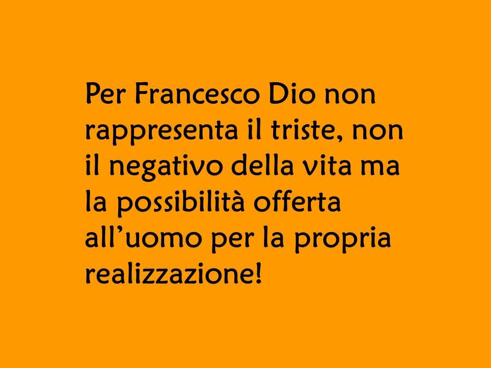Per Francesco Dio non rappresenta il triste, non il negativo della vita ma la possibilità offerta alluomo per la propria realizzazione!