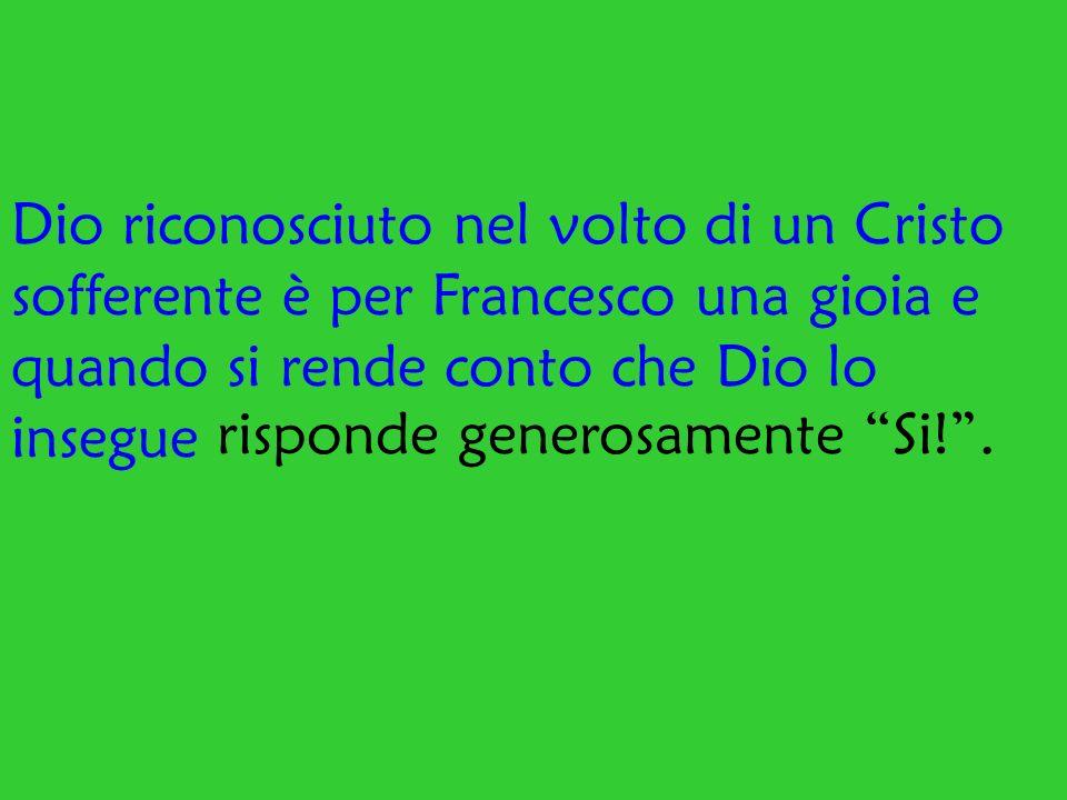 Dio riconosciuto nel volto di un Cristo sofferente è per Francesco una gioia e quando si rende conto che Dio lo insegue risponde generosamente Si!.