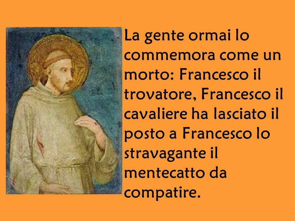La gente ormai lo commemora come un morto: Francesco il trovatore, Francesco il cavaliere ha lasciato il posto a Francesco lo stravagante il mentecatto da compatire.