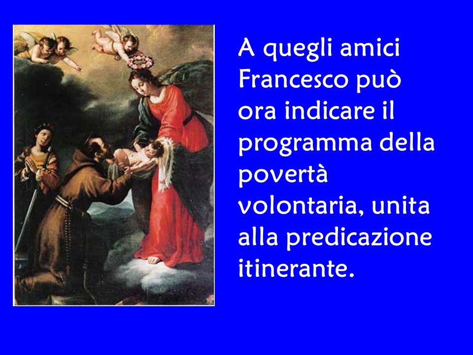 A quegli amici Francesco può ora indicare il programma della povertà volontaria, unita alla predicazione itinerante.
