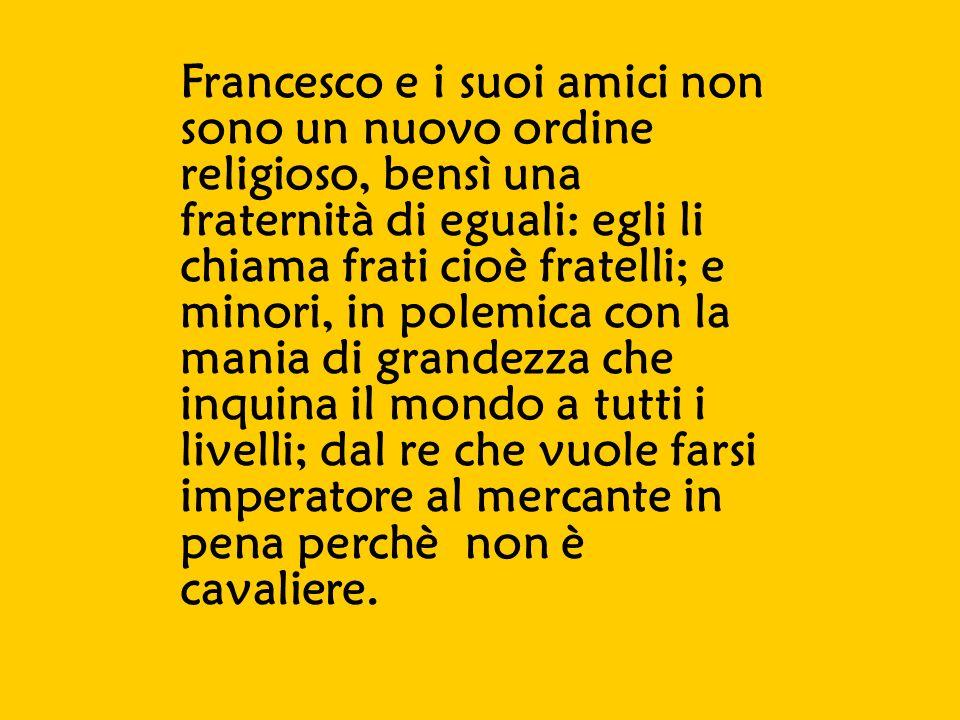 Francesco e i suoi amici non sono un nuovo ordine religioso, bensì una fraternità di eguali: egli li chiama frati cioè fratelli; e minori, in polemica