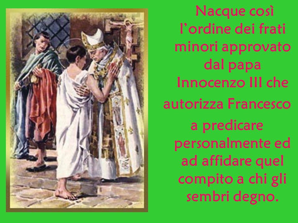 Nacque così lordine dei frati minori approvato dal papa Innocenzo III che autorizza Francesco a predicare personalmente ed ad affidare quel compito a chi gli sembri degno.