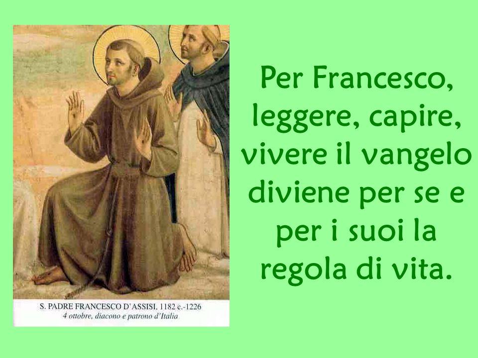 Per Francesco, leggere, capire, vivere il vangelo diviene per se e per i suoi la regola di vita.