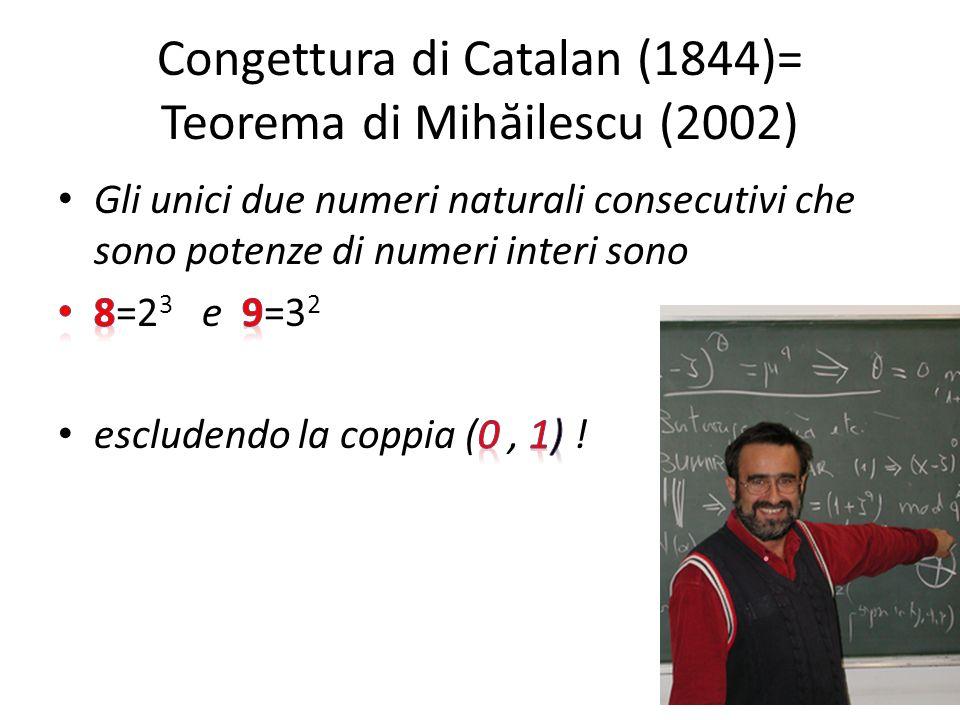 Congettura di Catalan (1844)= Teorema di Mih ă ilescu (2002)