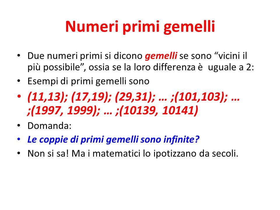 Numeri primi gemelli Due numeri primi si dicono gemelli se sono vicini il più possibile, ossia se la loro differenza è uguale a 2: Esempi di primi gemelli sono (11,13); (17,19); (29,31); … ;(101,103); … ;(1997, 1999); … ;(10139, 10141) Domanda: Le coppie di primi gemelli sono infinite.
