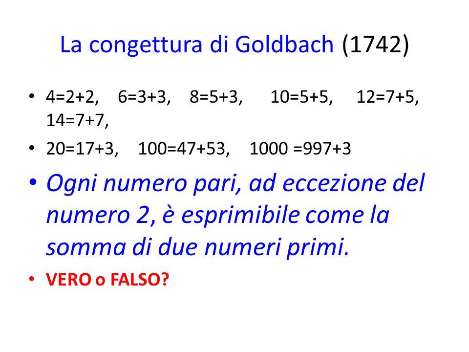 La congettura di Goldbach (1742) 4=2+2, 6=3+3, 8=5+3, 10=5+5, 12=7+5, 14=7+7, 20=17+3, 100=47+53, 1000 =997+3 Ogni numero pari, ad eccezione del numero 2, è esprimibile come la somma di due numeri primi.