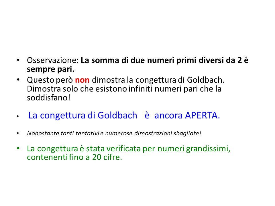 Osservazione: La somma di due numeri primi diversi da 2 è sempre pari. Questo però non dimostra la congettura di Goldbach. Dimostra solo che esistono