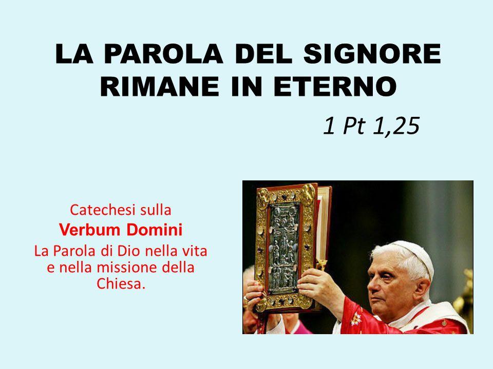 LA PAROLA DEL SIGNORE RIMANE IN ETERNO 1 Pt 1,25 Catechesi sulla Verbum Domini La Parola di Dio nella vita e nella missione della Chiesa.