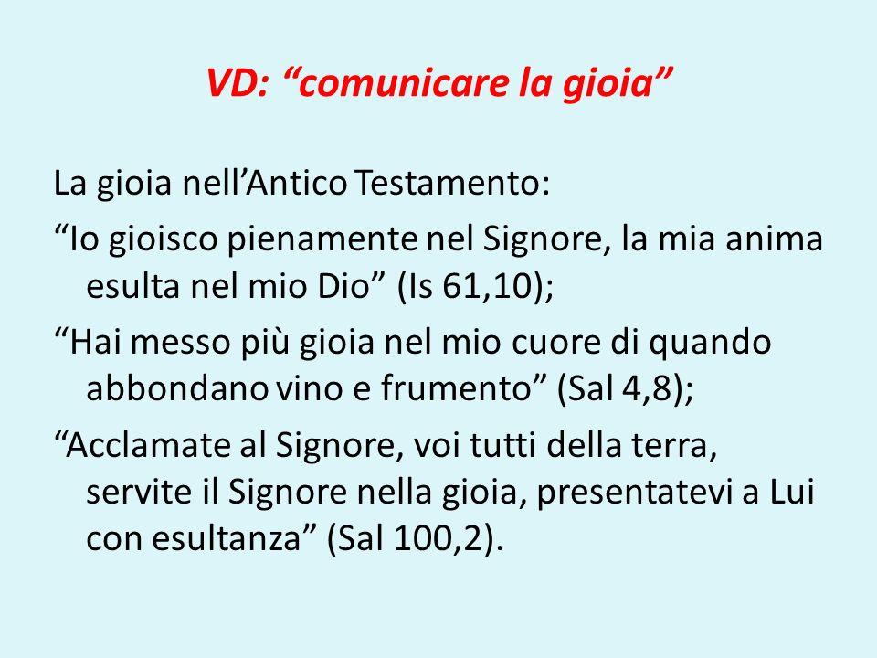 VD: comunicare la gioia La gioia nellAntico Testamento: Io gioisco pienamente nel Signore, la mia anima esulta nel mio Dio (Is 61,10); Hai messo più g